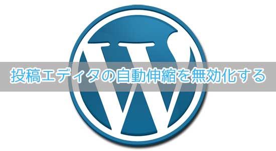 WordPress4.0から導入された投稿エディタの自動伸縮を無効化する方法