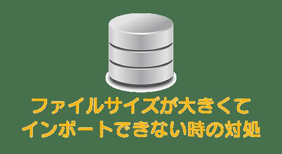 phpMyAdminでファイルサイズが大きいデータベースをインポートできない時の対処法