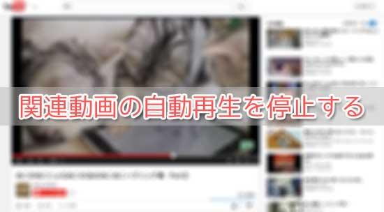YouTubeで自動的に関連動画が再生されるのを停止する方法
