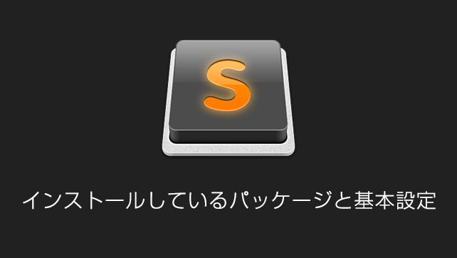 Sublime Text歴2年の私がインストールしているパッケージと基本設定の内容