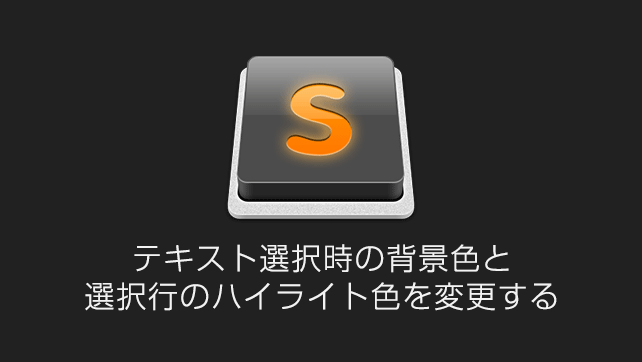Sublime Textでテキスト選択時の背景色や選択行のハイライト色を変更する方法